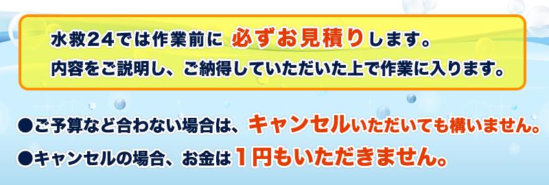 福島市の水救24では作業前に 必ずお見積りします。内容をご説明し、ご納得していただいた上で作業に入ります。●ご予算など合わない場合は、キャンセルいただいても構いません。●キャンセルの場合、お金は1円もいただきません。
